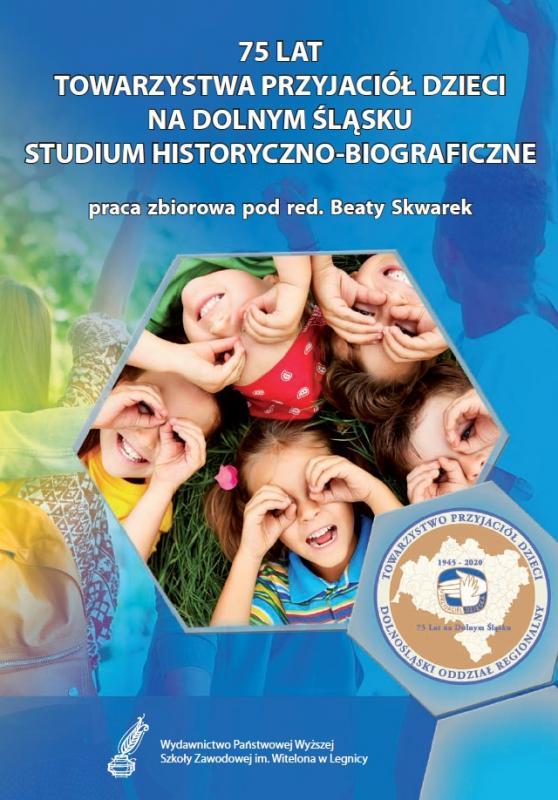 75 lat Towarzystwa Przyjaciół Dzieci na Dolnym Śląsku. Studium historyczno-biograficzne